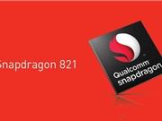 Qualcomm ra mắt chip Snapdragon 821: Nhanh hơn Snapdragon 820 10%