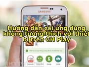 Hướng dẫn cài ứng dụng không tương thích với thiết bị trên CH Play