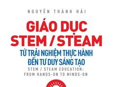 Giáo dục STEM/STEAM: Từ trải nghiệm thực hành đến tư duy sáng tạo