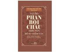Vụ án Phan Bội Châu năm 1925 – Hồ sơ Thẩm vấn: Tài liệu quý chưa được làm thành sách tốt